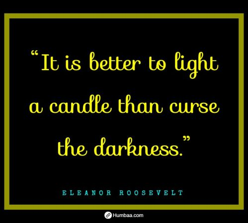 """""""It is better to light a candle than curse the darkness."""" By Eleanor Roosevelt on Humbaa.com"""