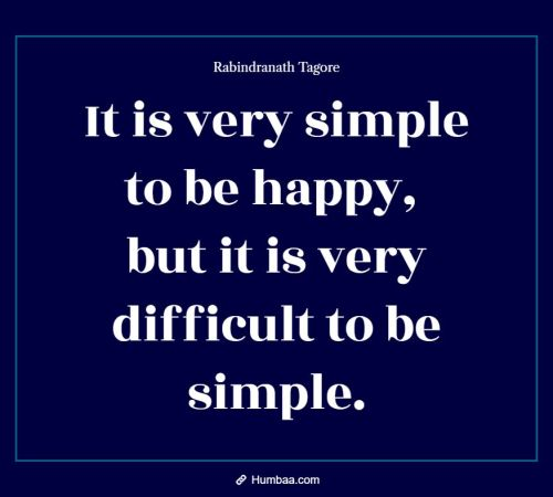 It is very simple to be happy, but it is very difficult to be simple. By Rabindranath Tagore on Humbaa.com