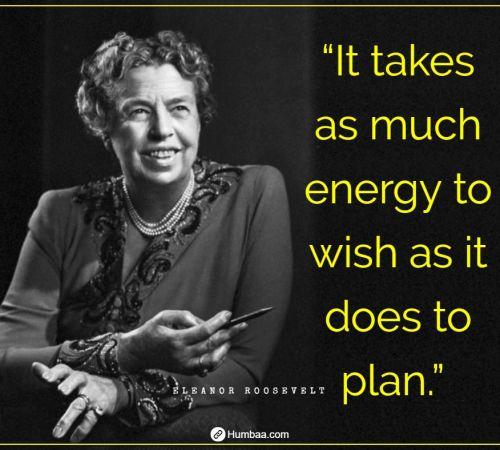 """It takes as much energy to wish as it does to plan."" By Eleanor Roosevelt on Humbaa.com"