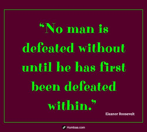 """No man is defeated without until he has first been defeated within."" By Eleanor Roosevelt on Humbaa.com"