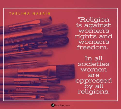 """Religion is against women's rights and women's freedom. In all societies women are oppressed by all religions."" by Taslima Nasrin on humbaa"