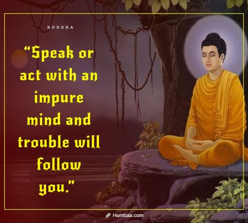 """Speak or act with an impure mind and trouble will follow you."" By Buddha on Humbaa"