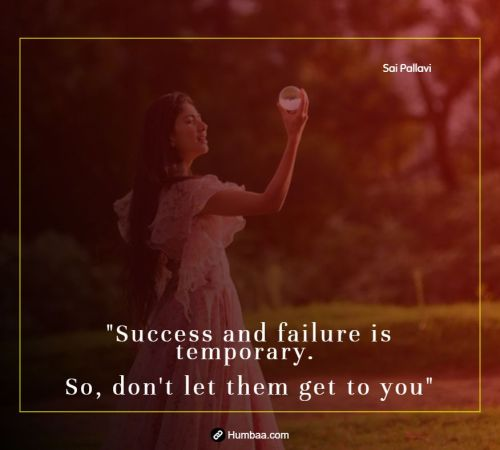Success and failure is temporary. So, don't let them get to you. By Sai Pallavi on Humbaa