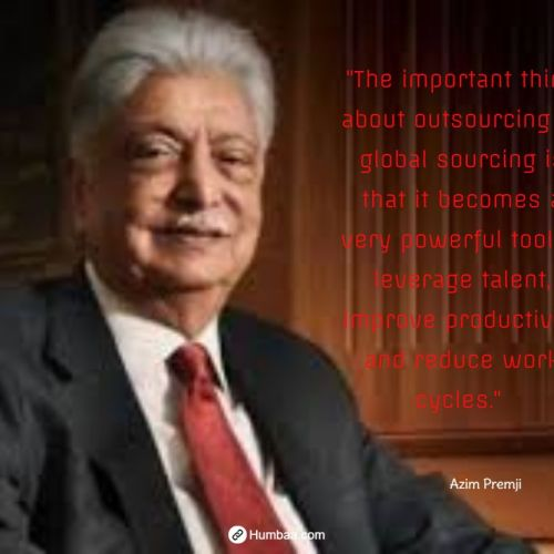 """The important thing about outsourcing or global sourcing is that it becomes a very powerful tool to leverage talent, improve productivity and reduce work cycles."" by Azim premji on humbaa.com"