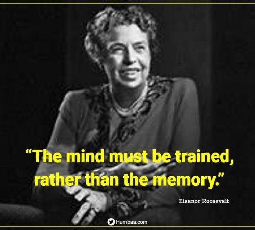 """The mind must be trained, rather than the memory."" By Eleanor Roosevelt on Humbaa.com"