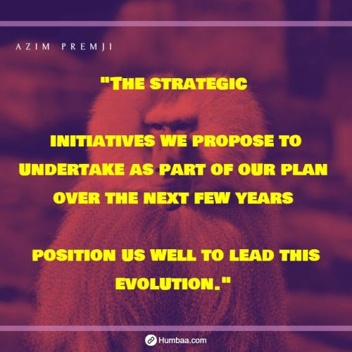 """The strategic initiatives we propose to undertake as part of our plan over the next few years position us well to lead this evolution."" by Azim premji on humbaa.com"