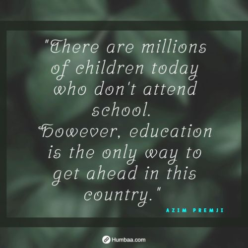 """There are millions of children today who don't attend school. However, education is the only way to get ahead in this country."" by Azim premji on humbaa.com"
