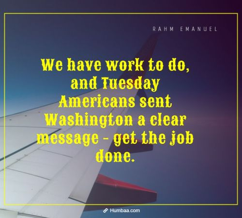 We have work to do, and Tuesday Americans sent Washington a clear message - get the job done. By Rahm Emanuel on Humbaa