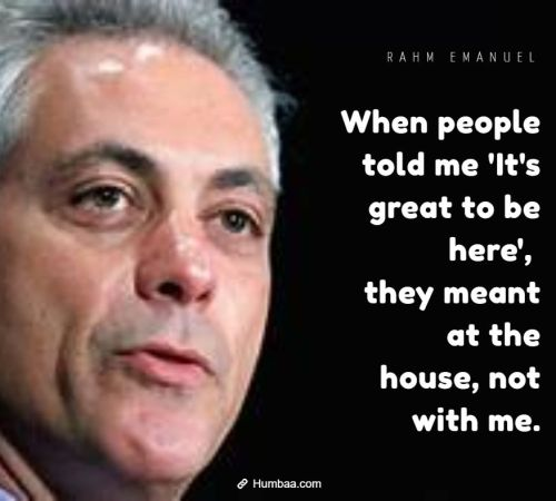 When people told me 'It's great to be here', they meant at the house, not with me. By Rahm Emanuel on Humbaa