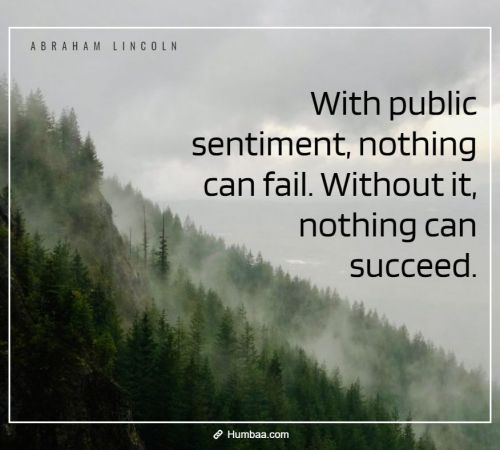 With public sentiment, nothing can fail. Without it, nothing can succeed. By Abraham Lincoln on Humbaa.com
