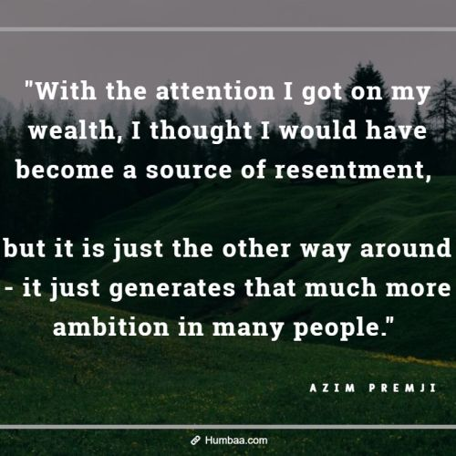 """With the attention I got on my wealth, I thought I would have become a source of resentment, but it is just the other way around - it just generates that much more ambition in many people."" by Azim premji on humbaa.com"