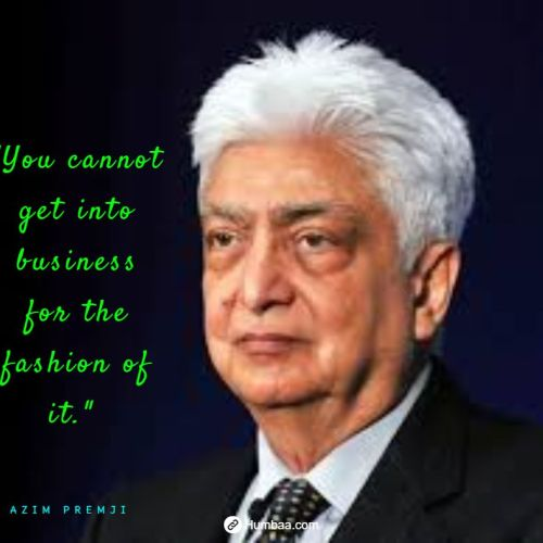 """You cannot get into business for the fashion of it."" by Azim premji on humbaa.com"