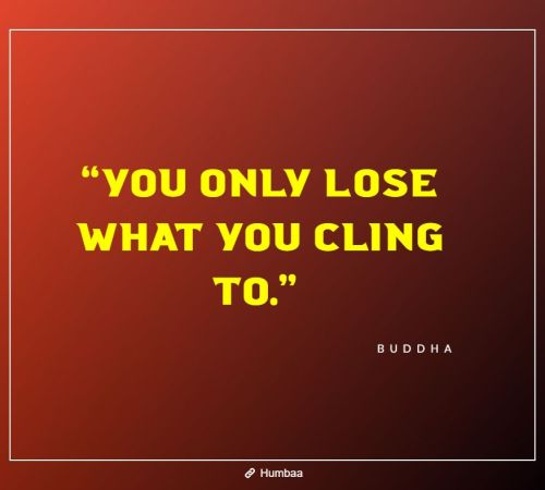 """You only lose what you cling to."" By Buddha on Humbaa"