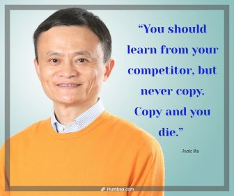 """""""You should learn from your competitor, but never copy. Copy and you die."""" by Jack Ma on Humbaa.com"""