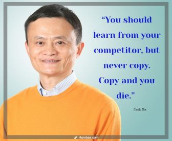 """""""You should learn from your competitor, but never copy. Copy and you die."""" by Jack Ma on Humbaa"""