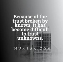 Because of the trust broken by known, it has become difficult to trust on unknows.
