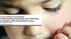 Understanding Hoarding and Collecting in Children with Attachment Issues