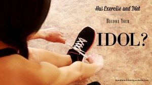 Has Exercise and Diet Become Your Idol?