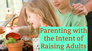 Parenting with the Intent of Raising Adults