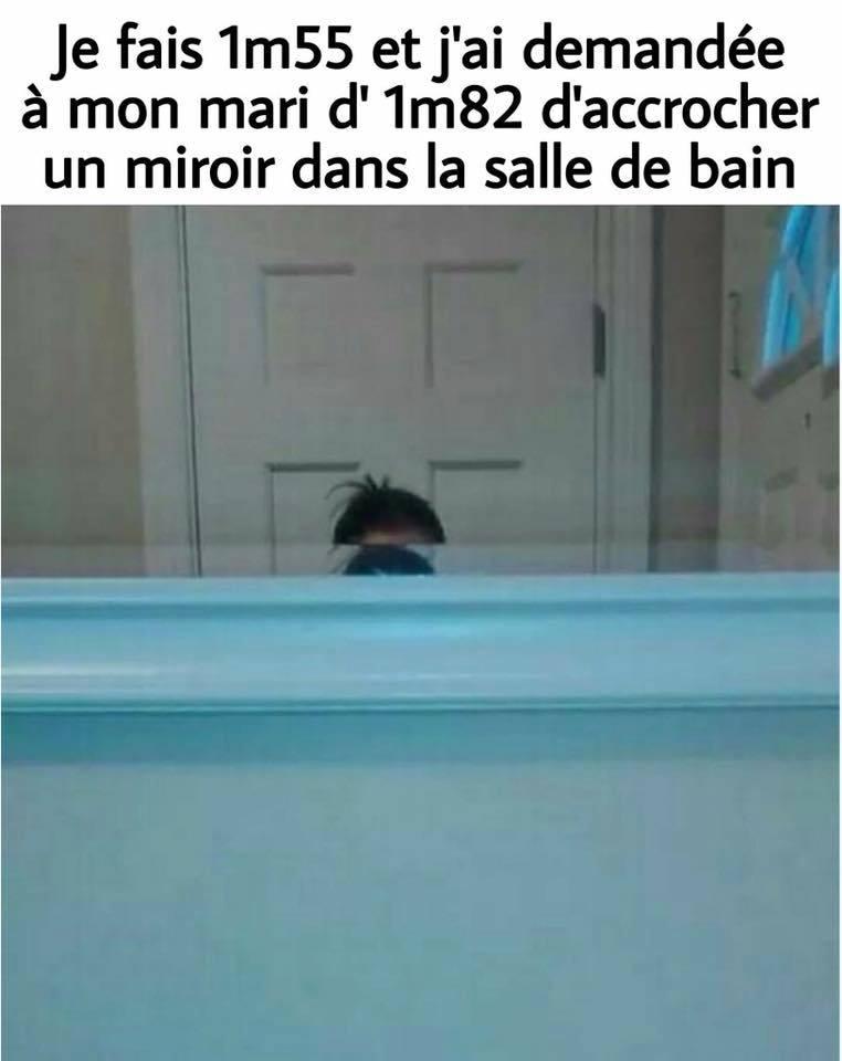 Je fait 1m55 et j'ai demandée à mon mari d'1m82 d'accrocher un miroir dans la salle de bain