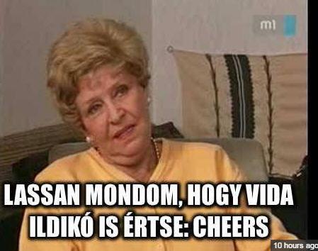 I'm saying it slowly so even Ildikó Vida would understand it: cheers