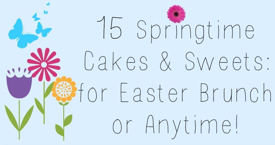 15 Springtime Cakes & Sweets: for Easter Brunch or Anytime!