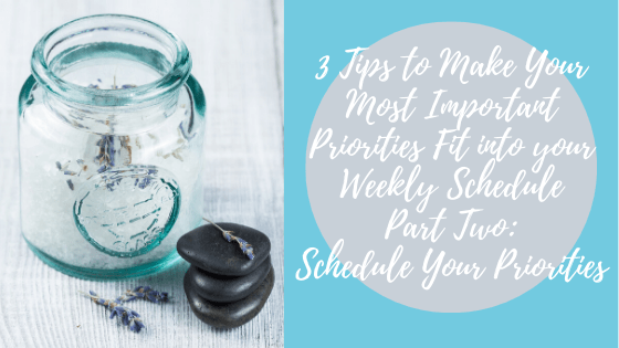 027.  3 Tips to Make Your Most Important Priorities Fit into your Weekly Schedule   Part TWO Schedule Your Priorities