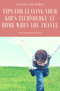 Back to Basics Travel - The Benefits of Leaving Your Child's Technology at Home. Tips for making travel without your kid's technology. www.huntingforrubies.com