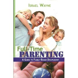 Full-Time PARENTING - A Guide To Family-Based Discipleship ~ Israel Wayne