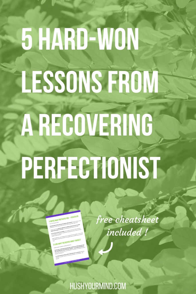 5 Hard-Won Lessons From a Recovering Perfectionist | Perfectionism drains your time, energy, happiness and self-esteem. You achieve less, stress more and miss out on life. Want to know how to stop being a perfectionist? Start uprooting the habit with these 5 hard-won lessons. Snatch your free cheatsheet.