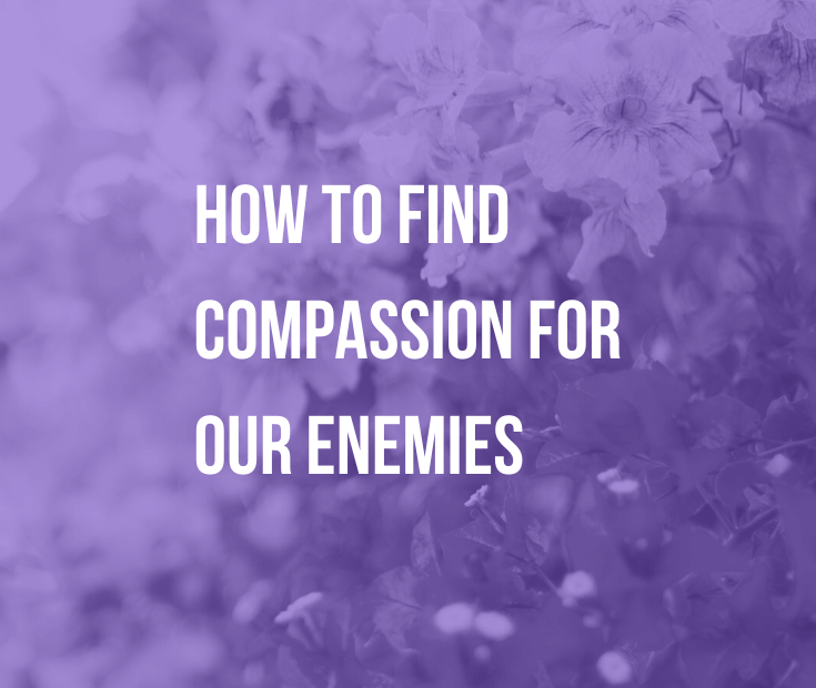 How to Find Compassion for Our Enemies   The world's future depends on all of us learning how to find compassion for our enemies. Find out what compassion truly is and how to cultivate it.