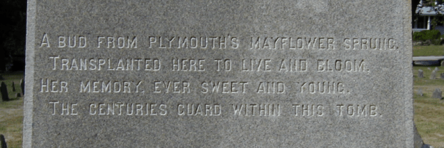 Poem Inscribed on the Pabodie Monument: This poem, inscribed on the side of the granite monument raised to Betty Alden Pabodie in the Old Burial Ground in 1882, reads: A bud from Plymouth's Mayflower sprung, / Transplanted here to live and bloom, / Her memory, ever sweet and young, / The centuries guard within this tomb.