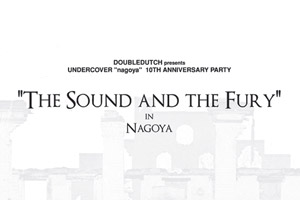 "UNDERCOVER Nagoya 10th Anniversary ""The Sound and the Fury"" Party"