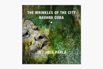 JR and Jose Parla: Wrinkles of the City, Havana, Cuba Book