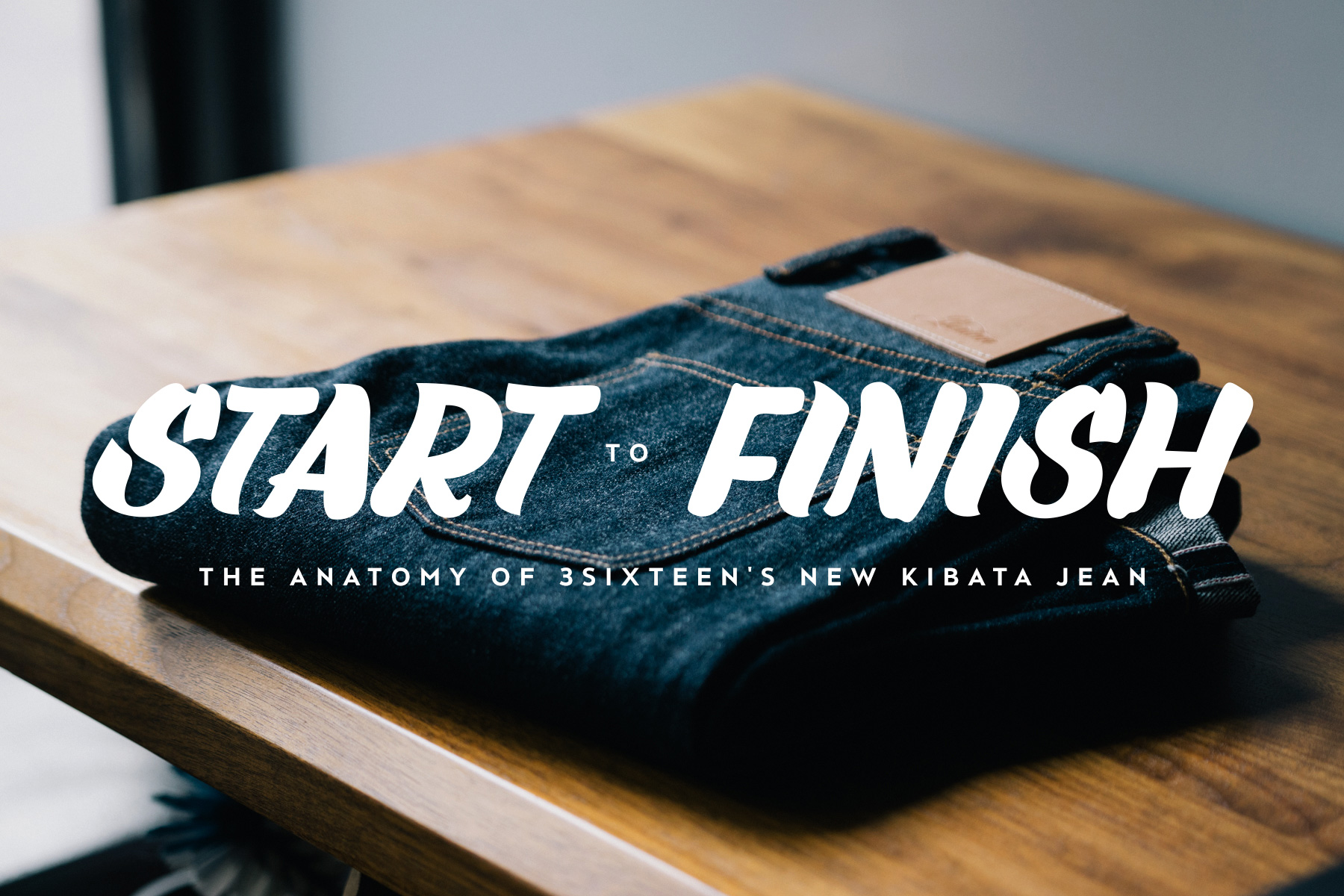 start to finish the anatomy of 3sixteens new unsanforized and untreated kibata jean