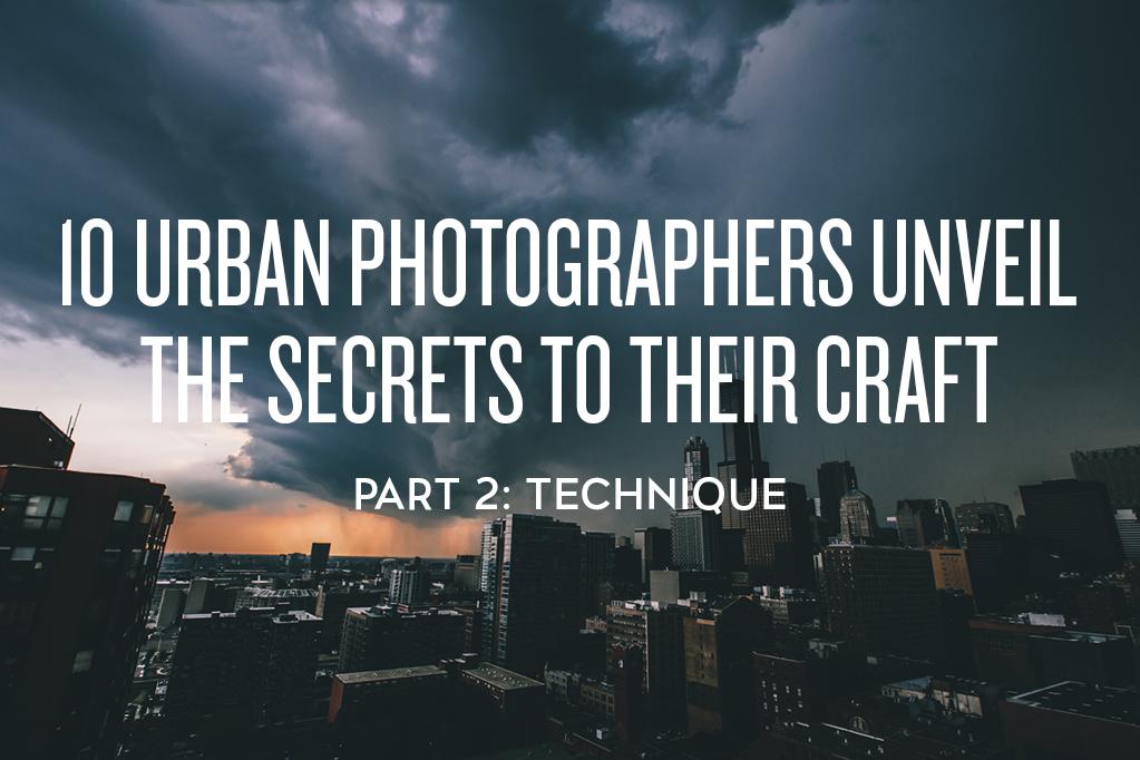 10 Urban Photographers Unveil the Secrets to Their Craft: Technique