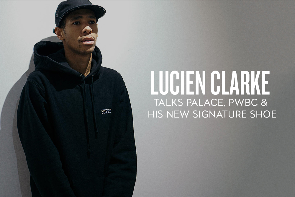 Lucien Clarke Talks Palace Skateboards, PWBC and His New Signature Shoe