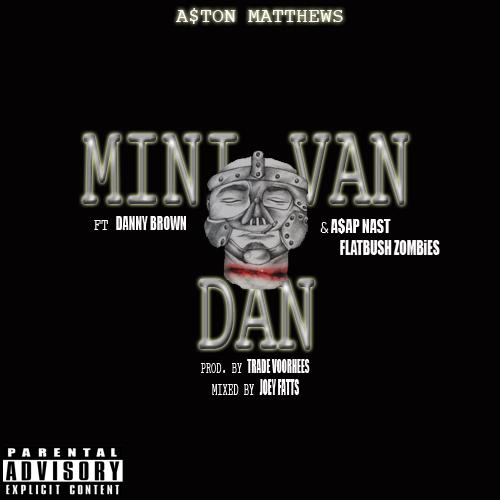 A$ton Matthews featuring Danny Brown, A$AP Nast & Flatbush ZOMBiES - Mini Van Dan (Remix)