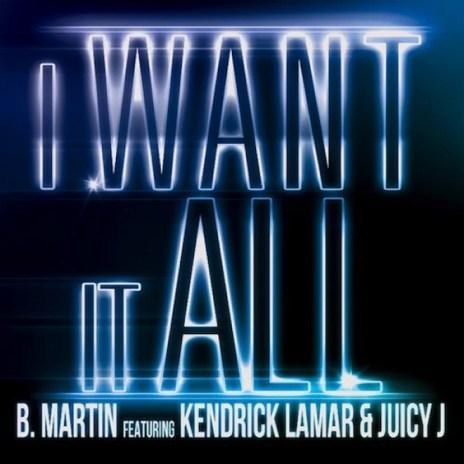 B. Martin featuring Kendrick Lamar & Juicy J – I Want It All