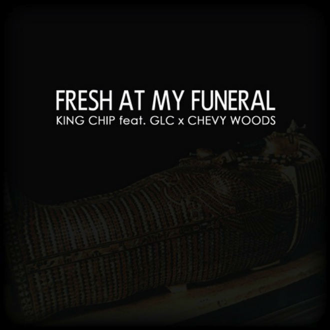 King Chip featuring GLC & Chevy Woods – Fresh At My Funeral