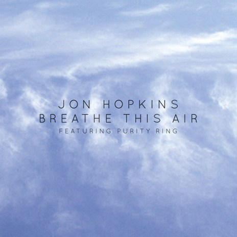 Jon Hopkins featuring Purity Ring - Breathe This Air