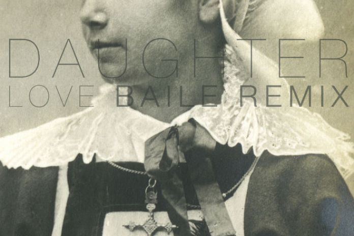 Daughter - Love (BAILE Remix)