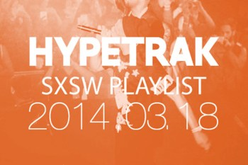HYPETRAK Playlist for SXSW 2014