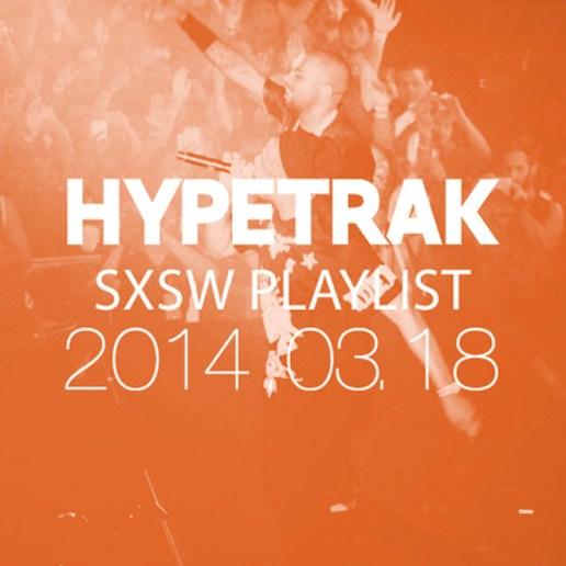 HYPETRAK Playlist for SXSW 2014