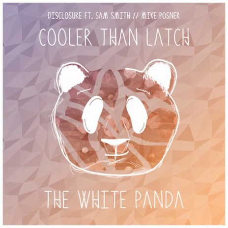 White Panda featuring Disclosure, Sam Smith & Mike Posner - Cooler Than Latch