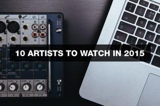 HYPETRAK Playlist: 10 Artists To Watch In 2015