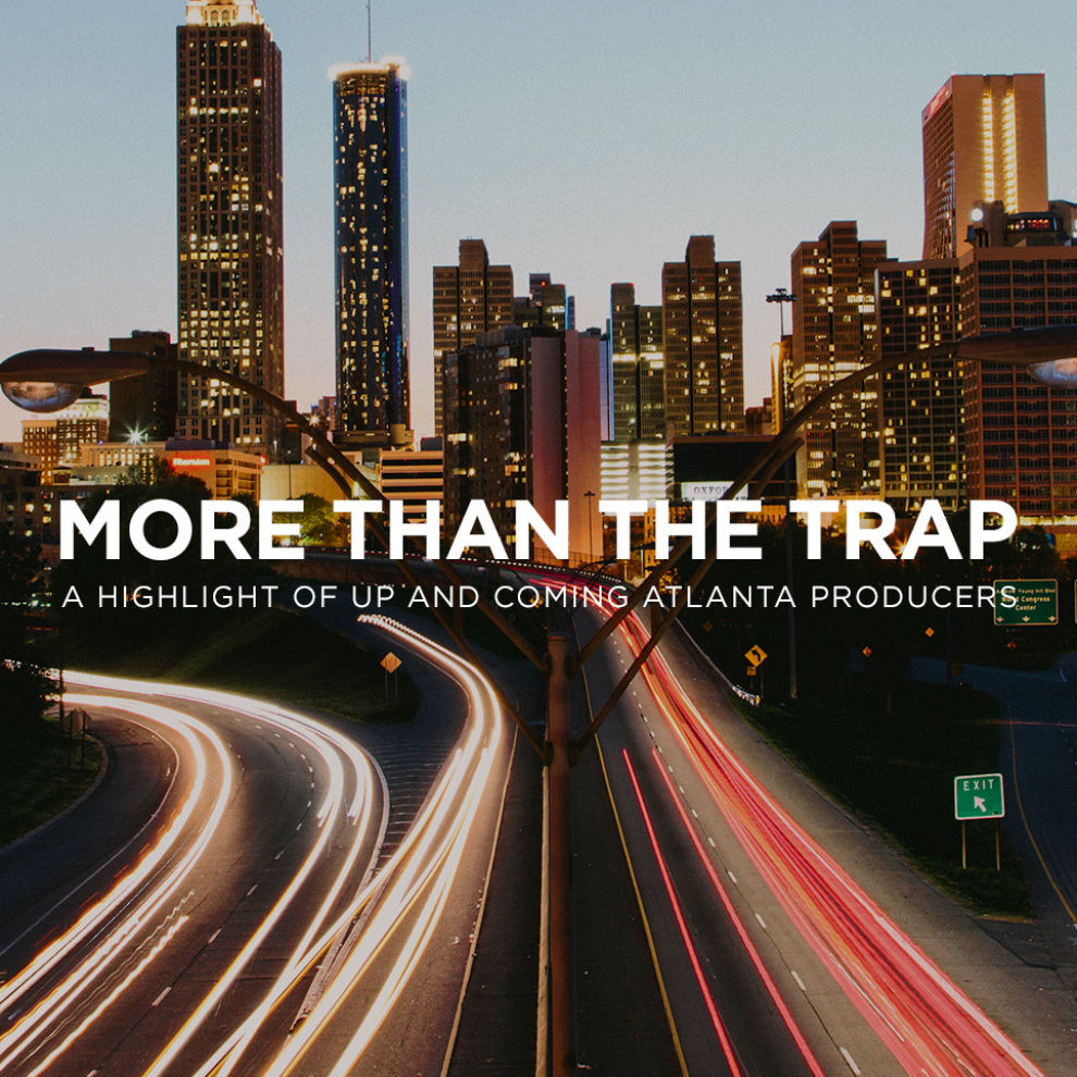 More Than The Trap: A Highlight Of Up and Coming Atlanta Producers