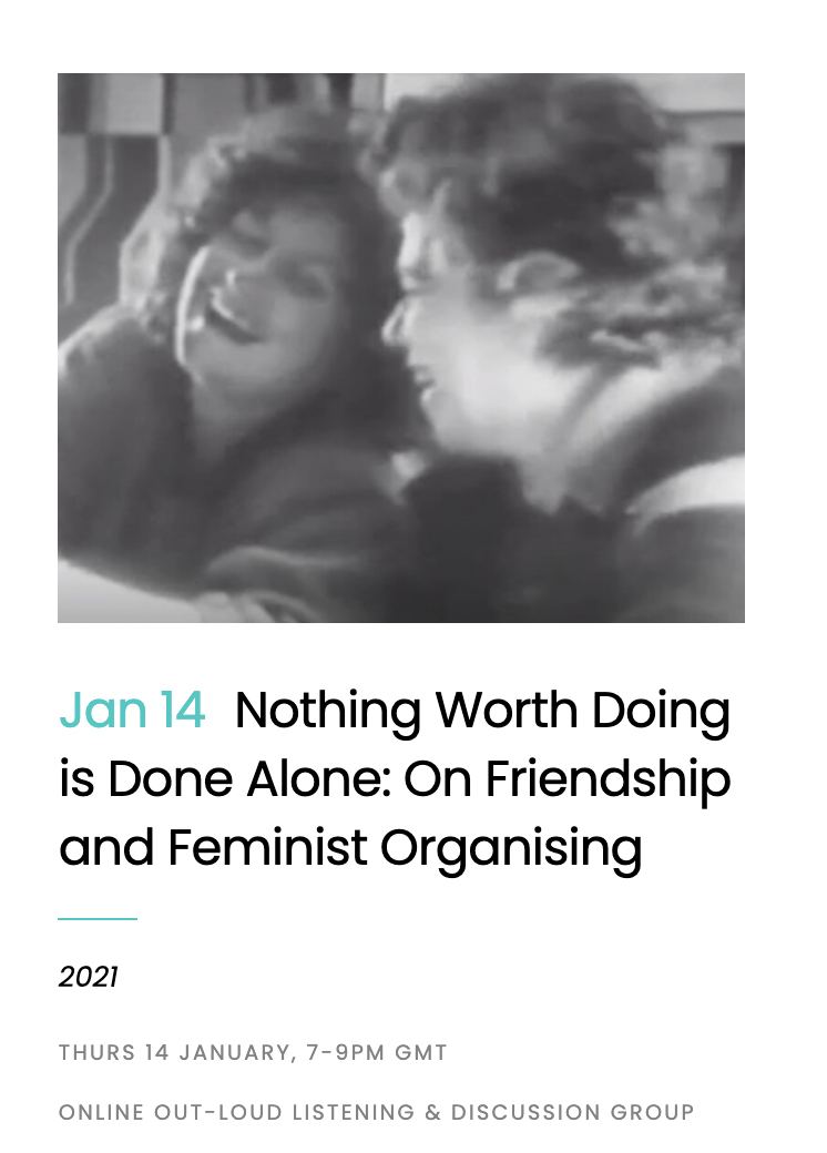 "This screenshot of an online event announcement features a blurry, black and white image of two femme-presenting white persons laughing. Below the image, in front of a white background, reads information about the event: ""Jan 14 Nothing Worth Doing is Done Alone: On Friendship and Feminist Organising"" with the year ""2021"" and further information (Thurs 14 January, 7-9PM GMT, Online Out-Loud Listening & Discussion Group)."
