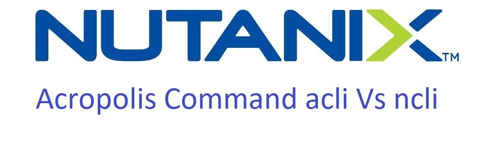 Nutanix acli vs ncli command explained