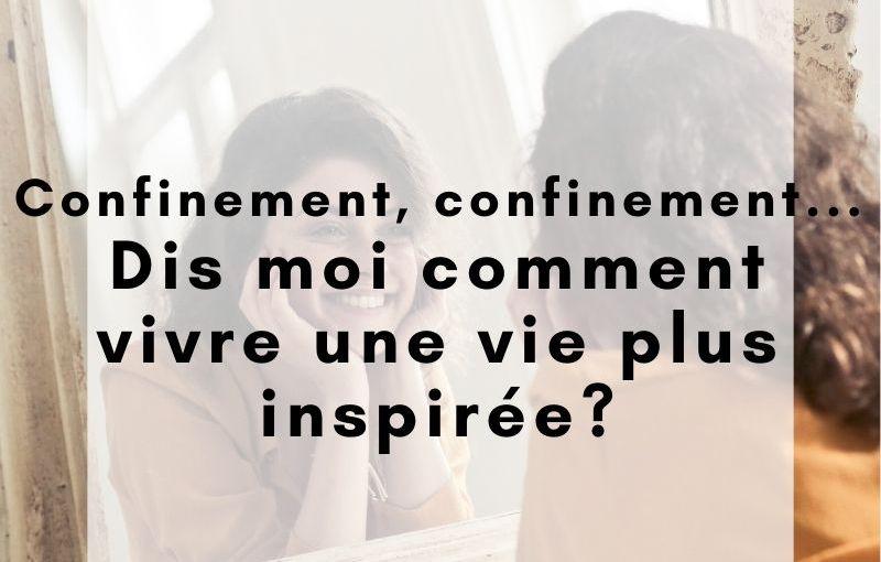 Confinement… confinement… dis moi comment vivre une vie plus inspirée?